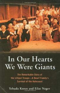 IN OUR HEARTS WE WERE GIANTS: The Remarkable Story of the Lilliput Troupe—A Dwarf Familys Survival of the Holocaust