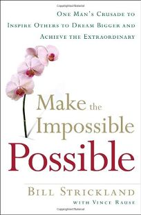 Make the Impossible Possible: One Mans Crusade to Inspire Others to Dream Bigger and Achieve the Extraordinary