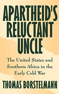 Apartheids Reluctant Uncle: The United States and Southern Africa in the Early Cold War