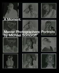 A Moment. Master Photographers: Portraits by Michael Somoroff.