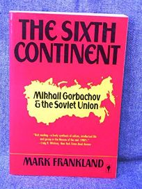 The Sixth Continent: Russia and the Making of Mikhail Gorbachov