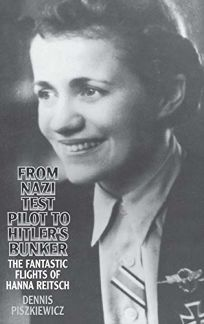 From Nazi Test Pilot to Hitlers Bunker: The Fantastic Flights of Hanna Reitsch