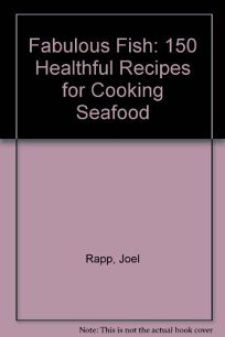 Fabulous Fish: 150 Healthful Recipes for Cooking Seafood