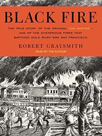 Black Fire: The True Story of the Original Tom Sawyer—and of the Mysterious Fires That Baptized Gold Rush–Era San Francisco