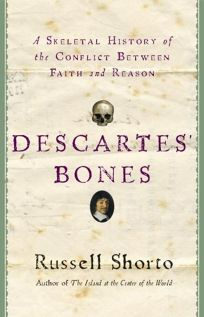 Descartes Bones: A Skeletal History of the Conflict Between Faith and Reason