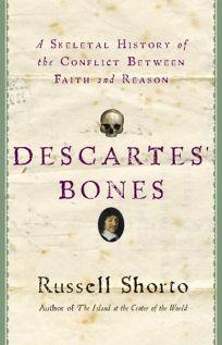 Descartes Bones: A Skeletal History of the Conflict Between Faith and Reason