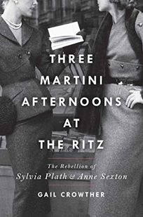 Three-Martini Afternoons at the Ritz: The Rebellion of Sylvia Plath and Anne Sexton