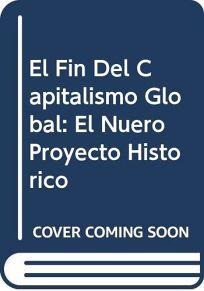 El Fin del Capitalismo Global: El Nuevo Proyecto Historico = The End of Global Capitalism