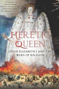 Heretic Queen: Queen Elizabeth and the Wars of Religion