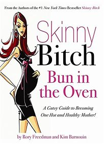 Skinny Bitch Bun in the Oven: A Gutsy Guide to Becoming One Hot and Healthy Mother!