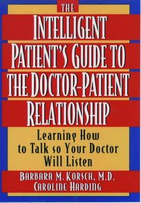 The Intelligent Patients Guide to the Doctor-Patient Relationship: Learning How to Talk So Your Doctor Will Listen