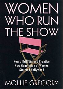 WOMEN WHO RUN THE SHOW: How a Brilliant and Creative New Generation of Women Stormed Hollywood