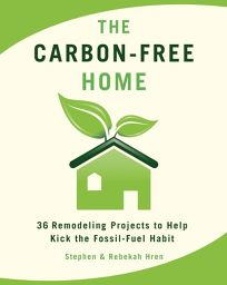 The Carbon-Free Home: 36 Remodeling Projects to Help Kick the Fossil-Fuel Habit