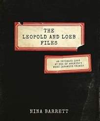 The Leopold and Loeb Files: An Intimate Look at One of America's Most Infamous Crimes