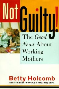 Not Guilty!: The Good News about Working Mothers