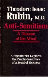 Anti-Semitism: A Disease of the Mind: A Psychiatrist Explores the Psychodynamics of a Symbol Sickness