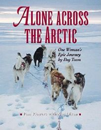 ALONE ACROSS THE ARCTIC: One Womans Epic Journey by Dog Team