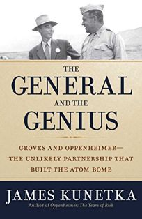 The General and the Genius: Groves and Oppenheimer— The Unlikely Partnership That Built the Atom Bomb