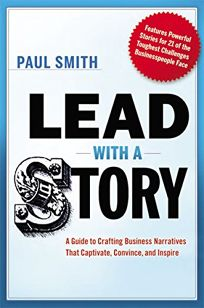 Lead with a Story: A Guide to Crafting Business Narratives That Captivate