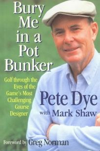 Bury Me in a Pot Bunker: Golf Through the Eyes of the Games Most Challenging Course Designer