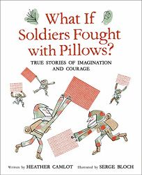 What If Soldiers Fought with Pillows? True Stories of Imagination and Courage