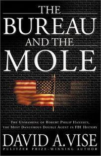 THE BUREAU AND THE MOLE: The Unmaking of Robert Philip Hanssen