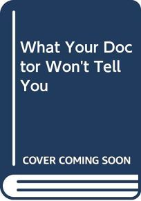 What Your Doctor Wont Tell You