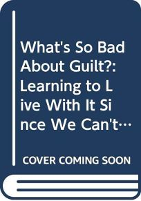 Whats So Bad about Guilt?: How Feeling Guilty and Understanding Why Can Help You Feel Better...