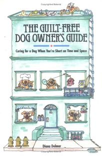 The Guilt-Free Dog Owners Guide: Caring for a Dog When Youre Short on Time and Space