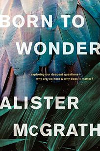 Born to Wonder: Exploring Our Deepest Questions—Why Are We Here and Why Does It Matter?