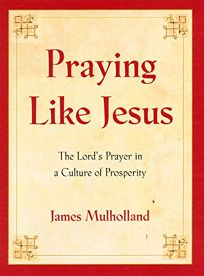 Praying Like Jesus: The Lords Prayer in a Culture of Prosperity