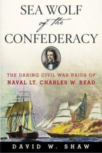 Sea Wolf of the Confederacy: The Daring Civil War Raids of Naval Lt. Charles W. Read