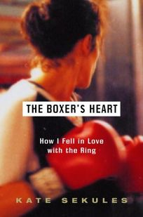 The Boxers Heart: How I Fell in Love with the Ring