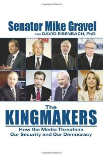 The Kingmakers: How the Media Threaten Our Security and Our Democracy