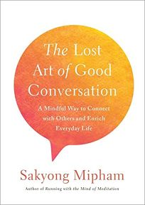 Nonfiction Book Review: The Lost Art of Good Conversation: A Mindful Way to Connect with Others and Enrich Everyday Life by Sakyong Mipham. Harmony, $19.99 ISBN 978-0-451-49943-1