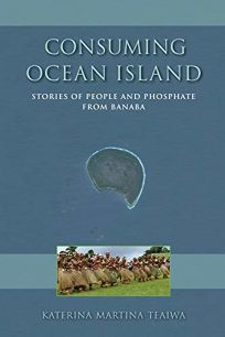 Consuming Ocean Island: Stories of People and Phosphate from Banaba