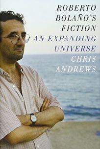 Roberto Bolanos Fiction: An Expanding Universe