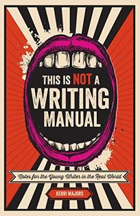 This Is Not a Writing Manual: Notes for the Young Writer from the Real World