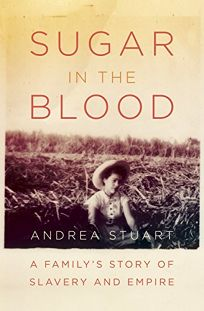 Sugar in the Blood: A Familys Story of Slavery and Empire
