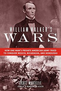 William Walker's Wars: How One Man's Private Army Tried to Conquer Mexico