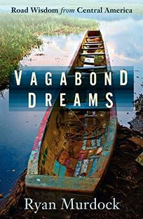 Vagabond Dreams: Road Wisdom from Central America