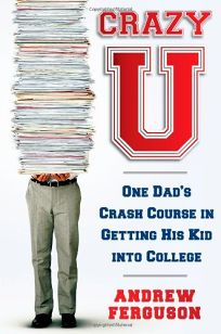 Crazy U: One Dads Adventures in Getting His Kid into College