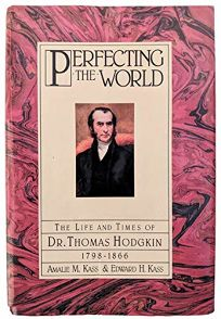 Perfecting the World: The Life and Times of Dr. Thomas Hodgkin 1798-1866