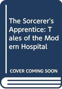 The Sorcerers Apprentice: Tales of the Modern Hospital
