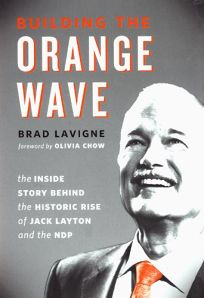 Building the Orange Wave: The Inside Story Behind the Historic Rise of the Jack Layton and the NDP