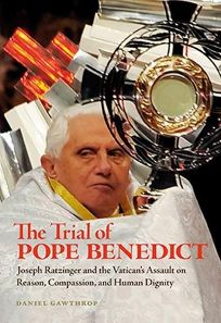 The Trial of Pope Benedict: Joseph Ratzinger and the Vaticans Assault on Reason