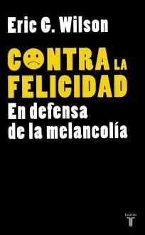 Contra la Felicidad: En Defensa de la Melancolia = Against Happiness