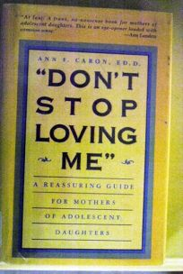 Dont Stop Loving Me: A Reassuring Guide for Mothers of Adolescent Daughters