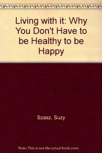 Living with It: Why You Dont Have to Be Healthy to Be Happy
