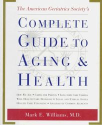 The American Geriatrics Societys Complete Guide to Aging and Health: How We Age*caring for Parents*long-Term Care Choices*wise Health Care Decisions*